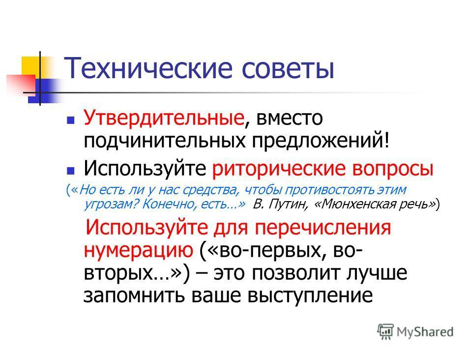 Технические советы Утвердительные, вместо подчинительных предложений! Используйте риторические вопросы («Но есть ли у нас средства, чтобы противостоять этим угрозам? Конечно, есть…» В. Путин, «Мюнхенская речь») Используйте для перечисления нумерацию