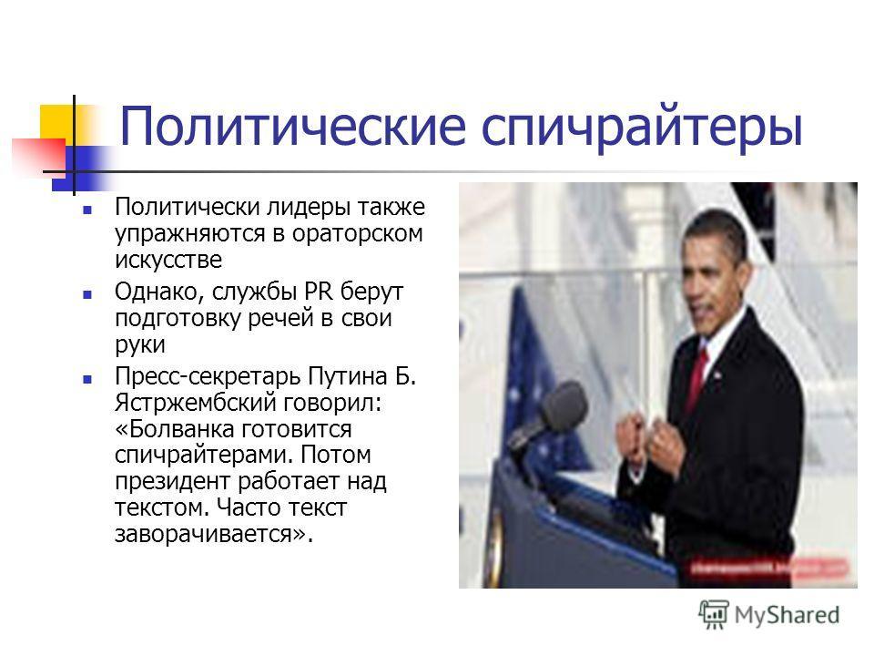 Политические спичрайтеры Политически лидеры также упражняются в ораторском искусстве Однако, службы PR берут подготовку речей в свои руки Пресс-секретарь Путина Б. Ястржембский говорил: «Болванка готовится спичрайтерами. Потом президент работает над