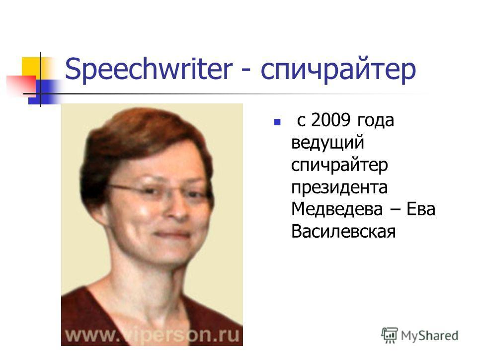Speechwriter - спичрайтер с 2009 года ведущий спичрайтер президента Медведева – Ева Василевская