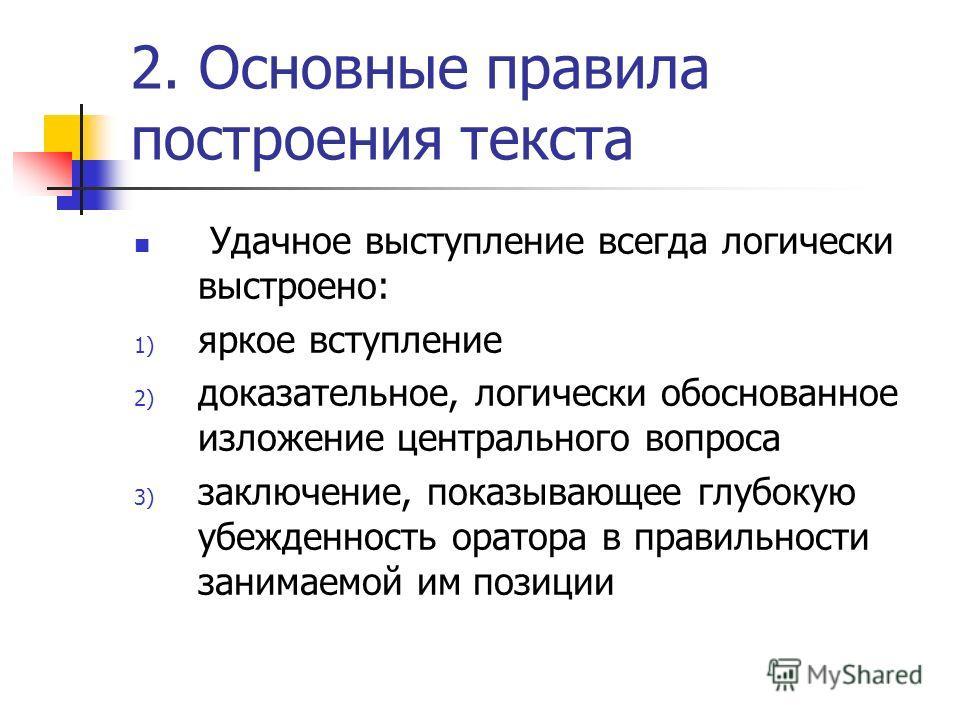 2. Основные правила построения текста Удачное выступление всегда логически выстроено: 1) яркое вступление 2) доказательное, логически обоснованное изложение центрального вопроса 3) заключение, показывающее глубокую убежденность оратора в правильности
