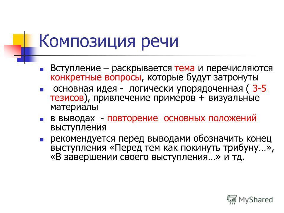 Композиция речи Вступление – раскрывается тема и перечисляются конкретные вопросы, которые будут затронуты основная идея - логически упорядоченная ( 3-5 тезисов), привлечение примеров + визуальные материалы в выводах - повторение основных положений в