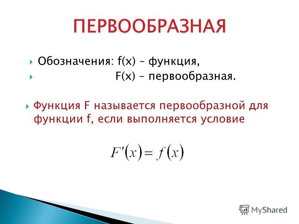 Обозначения: f(x) – функция, F(x) – первообразная. Функция F называется первообразной для функции f, если выполняется условие