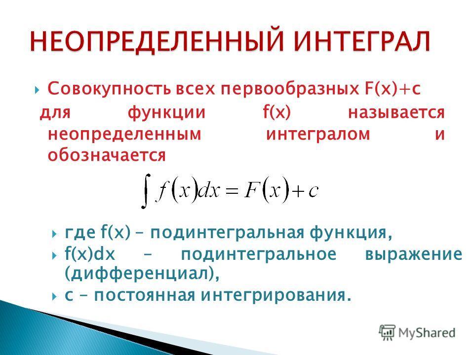 Совокупность всех первообразных F(x)+c для функции f(x) называется неопределенным интегралом и обозначается где f(x) – подинтегральная функция, f(x)dx – подинтегральное выражение (дифференциал), с – постоянная интегрирования.