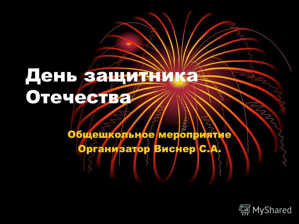 День защитника Отечества Общешкольное мероприятие Организатор Виснер С.А.