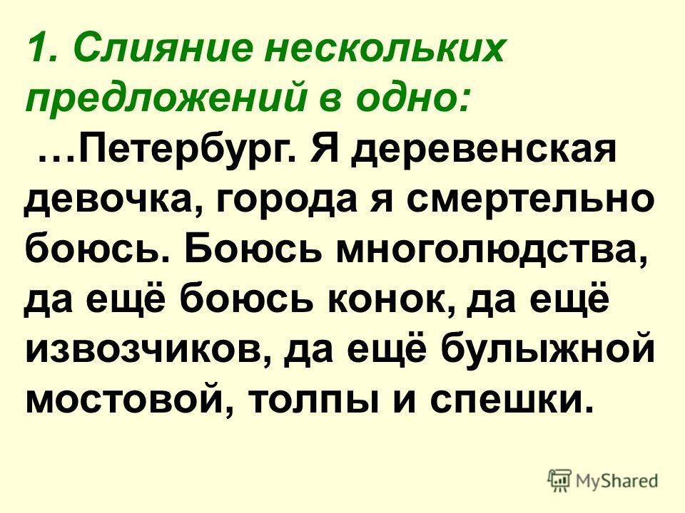 1. Слияние нескольких предложений в одно: …Петербург. Я деревенская девочка, города я смертельно боюсь. Боюсь многолюдства, да ещё боюсь конок, да ещё извозчиков, да ещё булыжной мостовой, толпы и спешки.