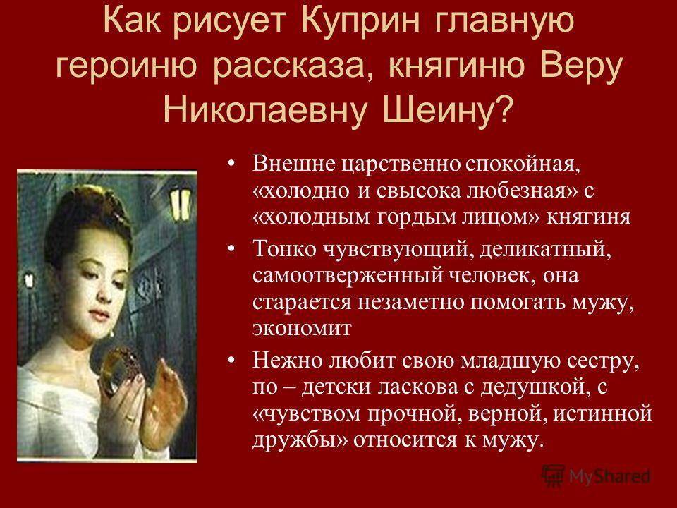 Как рисует Куприн главную героиню рассказа, княгиню Веру Николаевну Шеину? Внешне царственно спокойная, «холодно и свысока любезная» с «холодным гордым лицом» княгиня Тонко чувствующий, деликатный, самоотверженный человек, она старается незаметно пом
