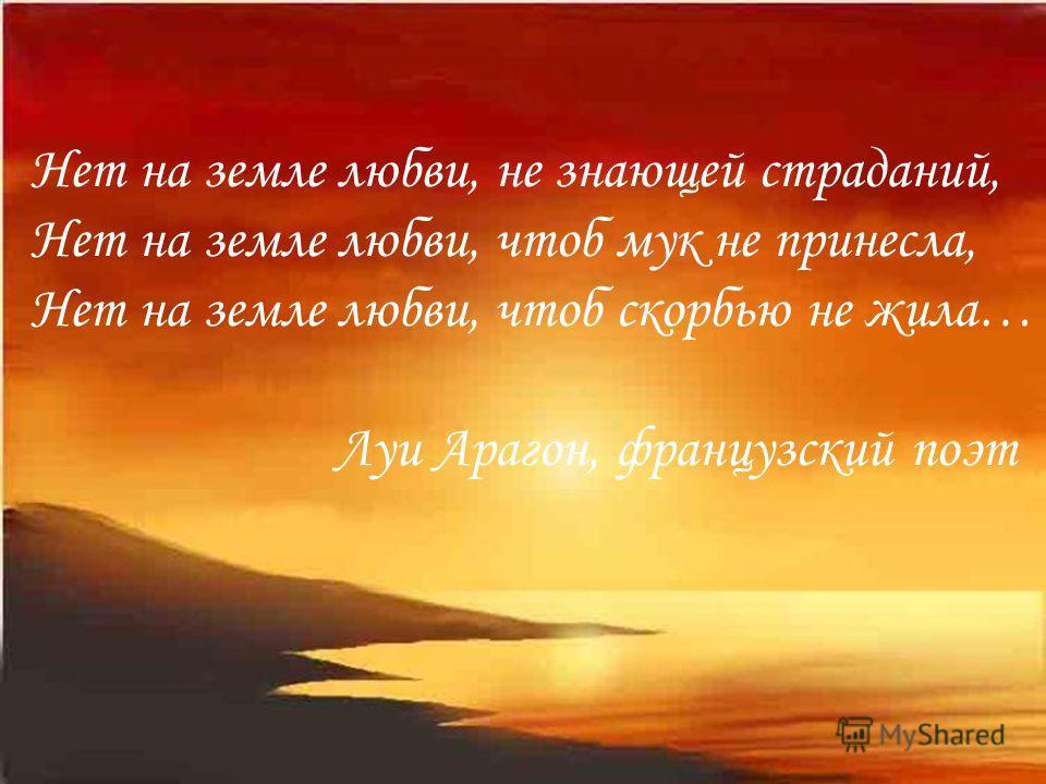 Нет на земле любви, не знающей страданий, Нет на земле любви, чтоб мук не принесла, Нет на земле любви, чтоб скорбью не жила… Луи Арагон, французский поэт
