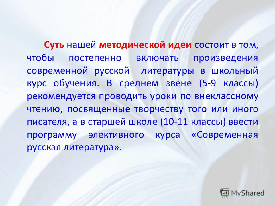 Суть нашей методической идеи состоит в том, чтобы постепенно включать произведения современной русской литературы в школьный курс обучения. В среднем звене (5-9 классы) рекомендуется проводить уроки по внеклассному чтению, посвященные творчеству того