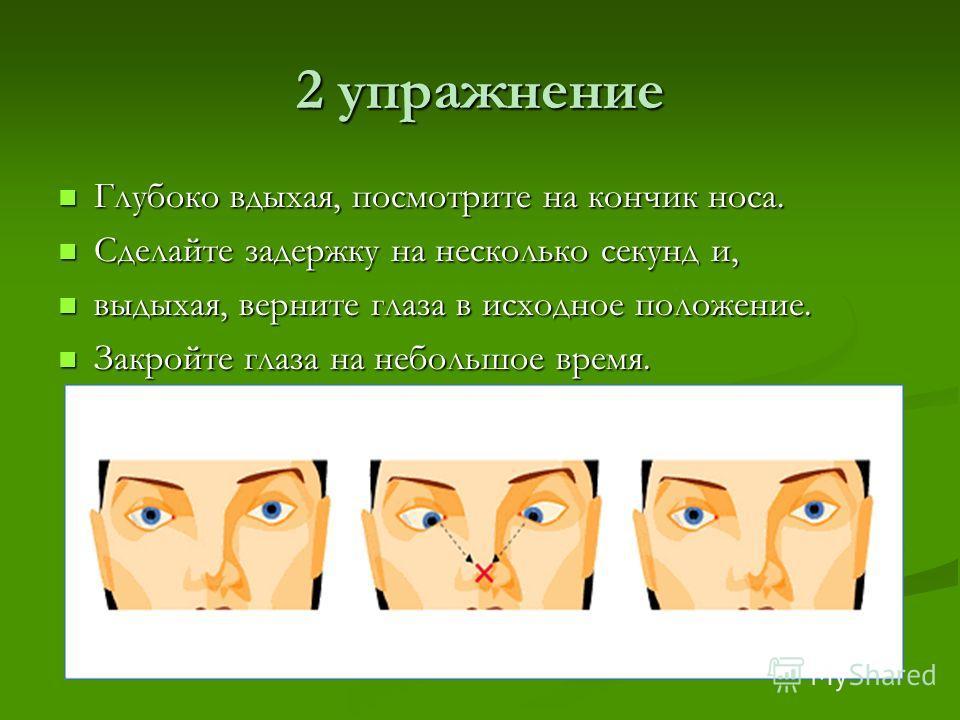 2 упражнение Глубоко вдыхая, посмотрите на кончик носа. Глубоко вдыхая, посмотрите на кончик носа. Сделайте задержку на несколько секунд и, Сделайте задержку на несколько секунд и, выдыхая, верните глаза в исходное положение. выдыхая, верните глаза в