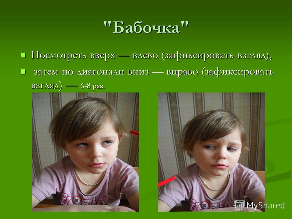 Бабочка Посмотреть вверх влево (зафиксировать взгляд), затем по диагонали вниз вправо (зафиксировать взгляд) 6-8 раз.
