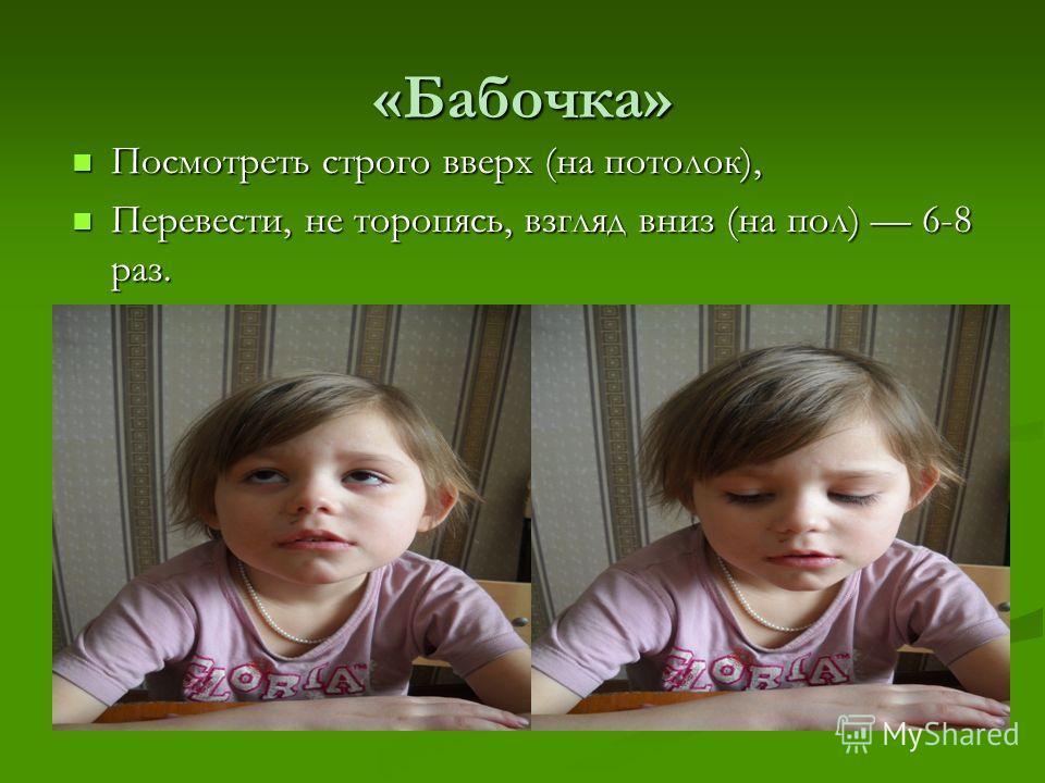 «Бабочка» Посмотреть строго вверх (на потолок), Перевести, не торопясь, взгляд вниз (на пол) 6-8 раз.