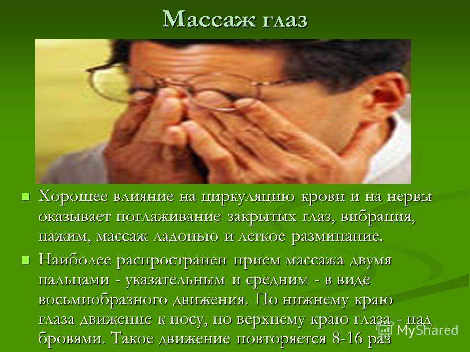 Массаж глаз Хорошее влияние на циркуляцию крови и на нервы оказывает поглаживание закрытых глаз, вибрация, нажим, массаж ладонью и легкое разминание. Наиболее распространен прием массажа двумя пальцами - указательным и средним - в виде восьмиобразног