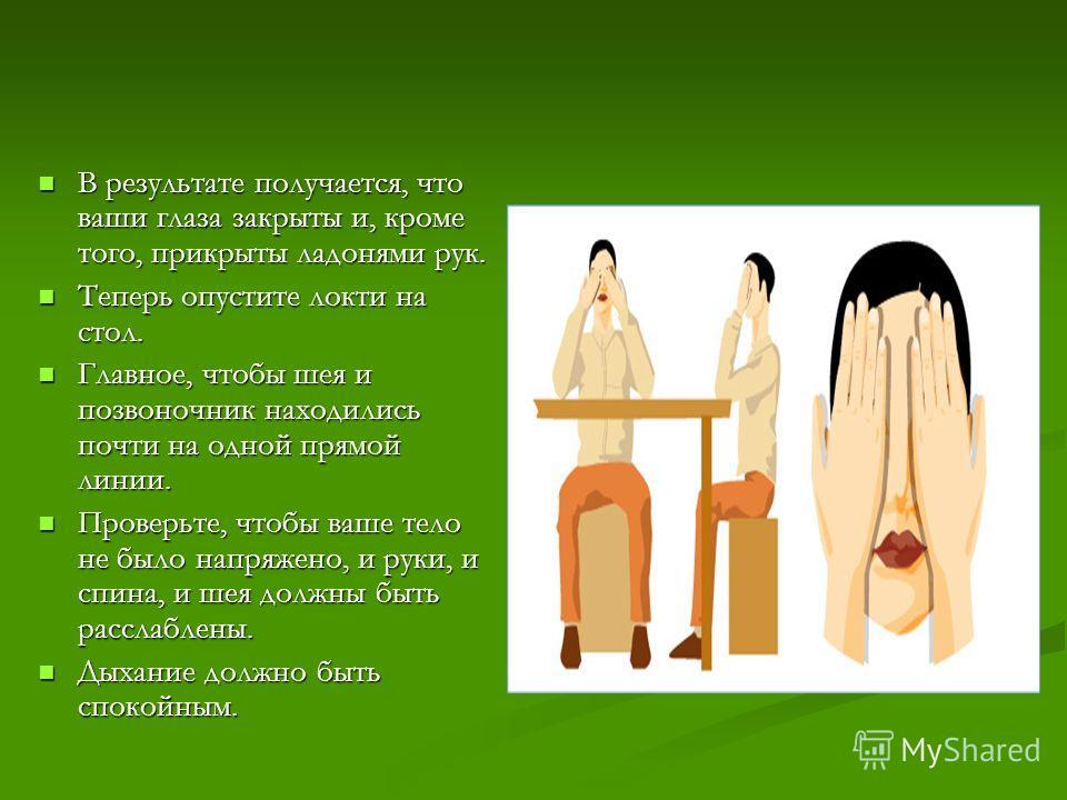 В результате получается, что ваши глаза закрыты и, кроме того, прикрыты ладонями рук. В результате получается, что ваши глаза закрыты и, кроме того, прикрыты ладонями рук. Теперь опустите локти на стол. Теперь опустите локти на стол. Главное, чтобы ш