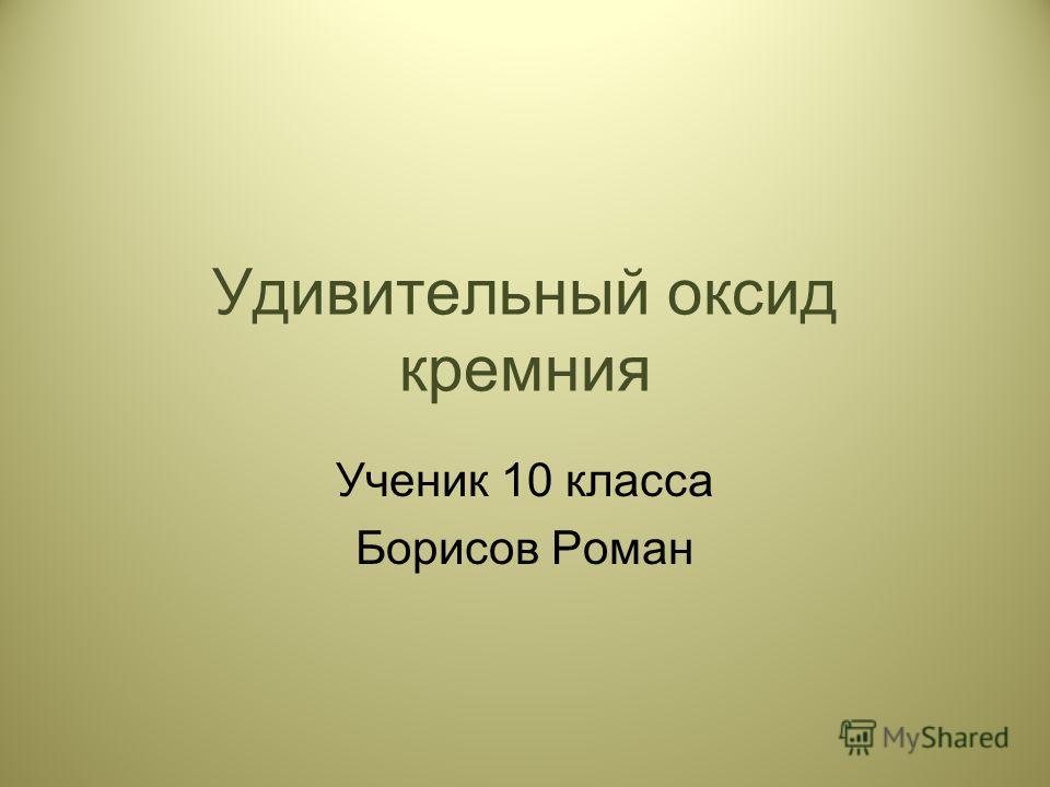 Удивительный оксид кремния Ученик 10 класса Борисов Роман