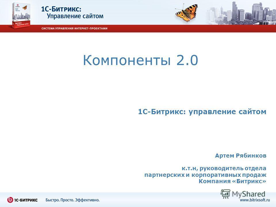 Компоненты 2.0 1C-Битрикс: управление сайтом Артем Рябинков к.т.н, руководитель отдела партнерских и корпоративных продаж Компания «Битрикс»