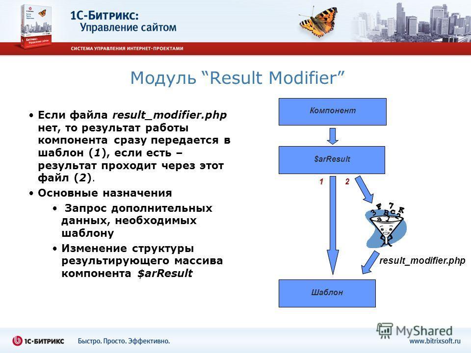 Модуль Result Modifier Если файла result_modifier.php нет, то результат работы компонента сразу передается в шаблон (1), если есть – результат проходит через этот файл (2). Основные назначения Запрос дополнительных данных, необходимых шаблону Изменен