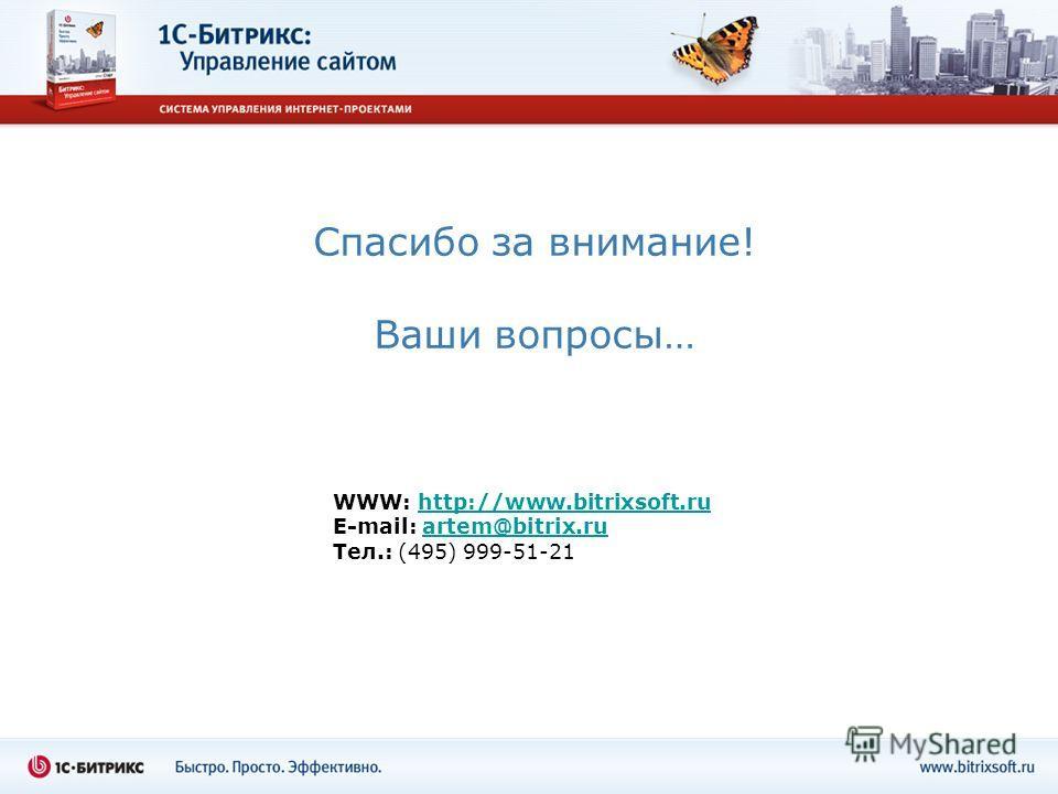 Спасибо за внимание! Ваши вопросы… WWW: http://www.bitrixsoft.ruhttp://www.bitrixsoft.ru E-mail: artem@bitrix.ruartem@bitrix.ru Тел.: (495) 999-51-21