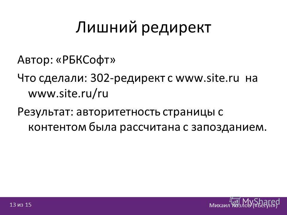 Михаил Козлов («Бегун») 13 из 15 Лишний редирект Автор: «РБКСофт» Что сделали: 302-редирект с www.site.ru на www.site.ru/ru Результат: авторитетность страницы с контентом была рассчитана с запозданием.