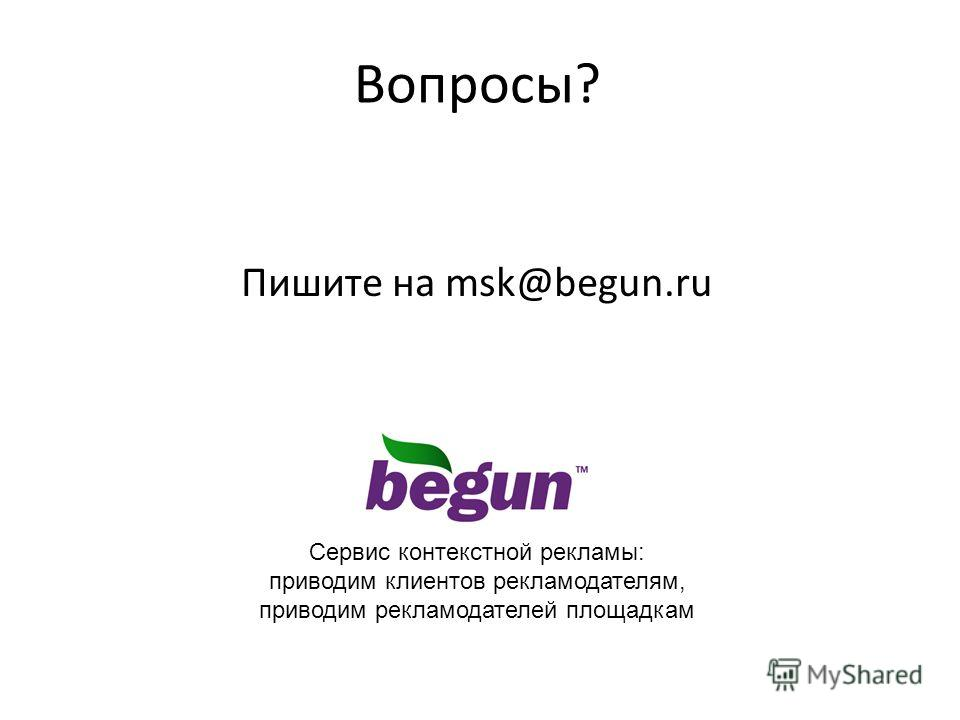Вопросы? Пишите на msk@begun.ru Сервис контекстной рекламы: приводим клиентов рекламодателям, приводим рекламодателей площадкам