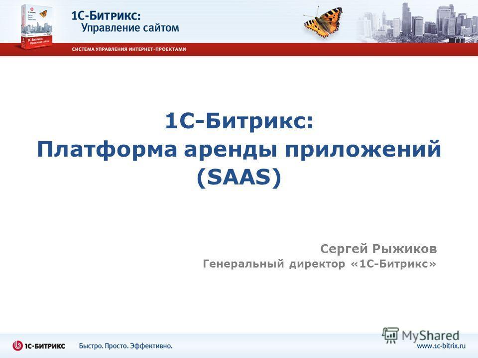1С-Битрикс: Платформа аренды приложений (SAAS) Сергей Рыжиков Генеральный директор «1С-Битрикс»