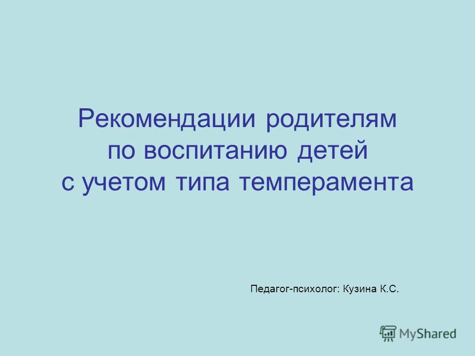 Рекомендации родителям по воспитанию детей с учетом типа темперамента Педагог-психолог: Кузина К.С.