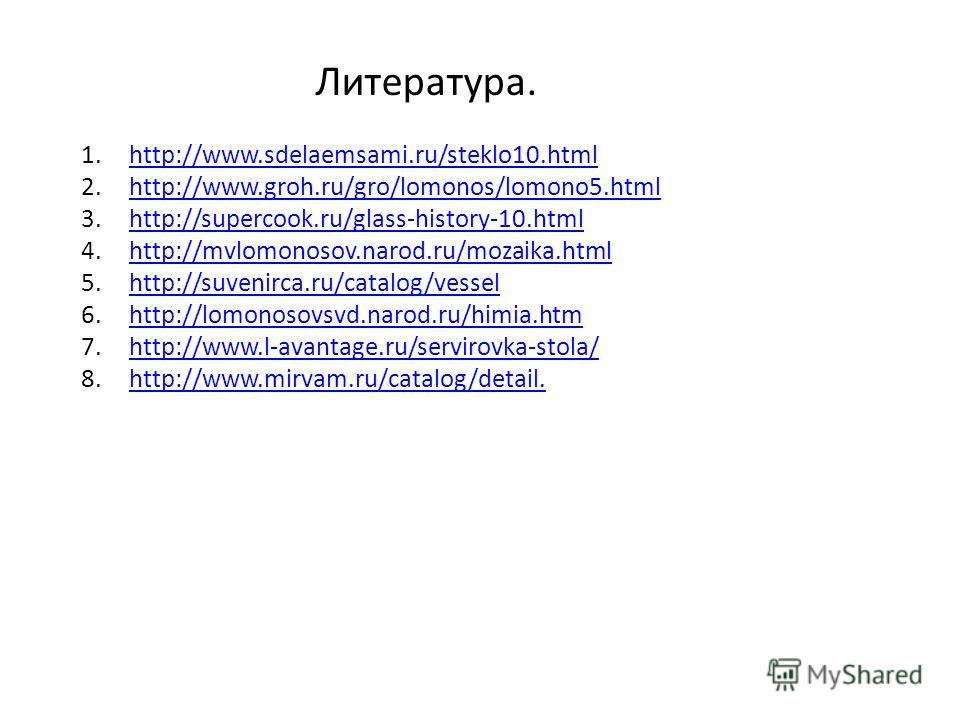 Литература. 1.http://www.sdelaemsami.ru/steklo10.htmlhttp://www.sdelaemsami.ru/steklo10.html 2.http://www.groh.ru/gro/lomonos/lomono5.htmlhttp://www.groh.ru/gro/lomonos/lomono5.html 3.http://supercook.ru/glass-history-10.htmlhttp://supercook.ru/glass