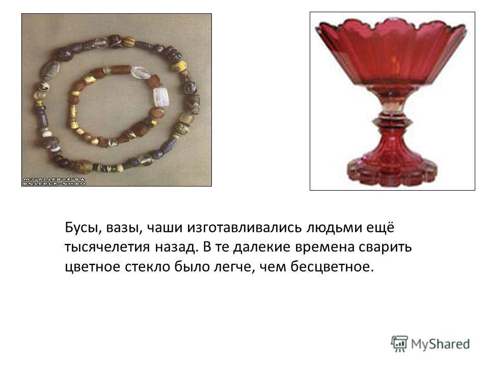 Бусы, вазы, чаши изготавливались людьми ещё тысячелетия назад. В те далекие времена сварить цветное стекло было легче, чем бесцветное.