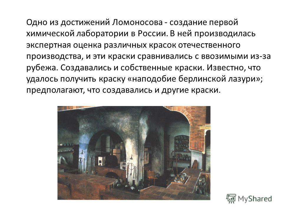 Одно из достижений Ломоносова - создание первой химической лаборатории в России. В ней производилась экспертная оценка различных красок отечественного производства, и эти краски сравнивались с ввозимыми из-за рубежа. Создавались и собственные краски.