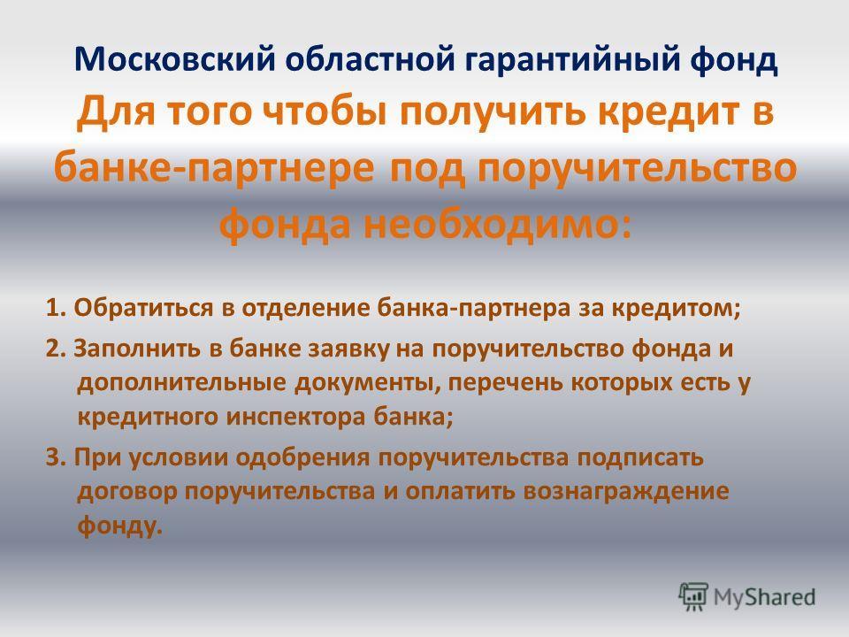 Московский областной гарантийный фонд Для того чтобы получить кредит в банке-партнере под поручительство фонда необходимо: 1. Обратиться в отделение банка-партнера за кредитом; 2. Заполнить в банке заявку на поручительство фонда и дополнительные доку