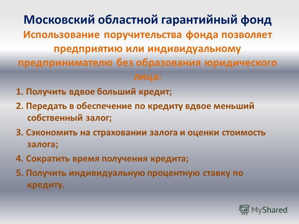 Московский областной гарантийный фонд Использование поручительства фонда позволяет предприятию или индивидуальному предпринимателю без образования юридического лица: 1. Получить вдвое больший кредит; 2. Передать в обеспечение по кредиту вдвое меньший