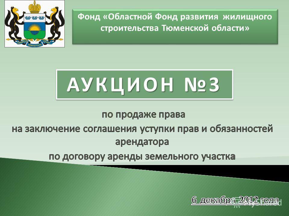 Фонд «Областной Фонд развития жилищного строительства Тюменской области» АУКЦИОН 3
