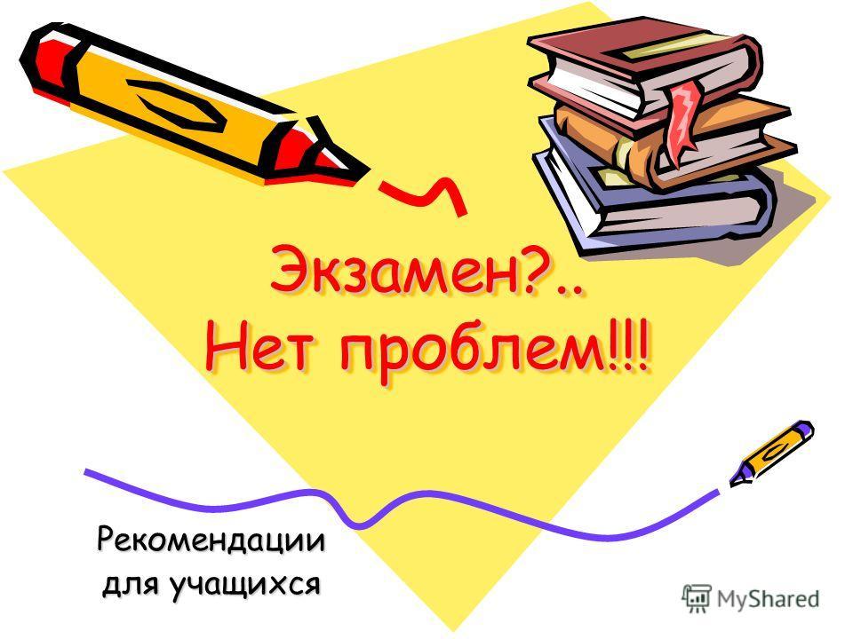 Экзамен?.. Нет проблем!!! Рекомендации для учащихся