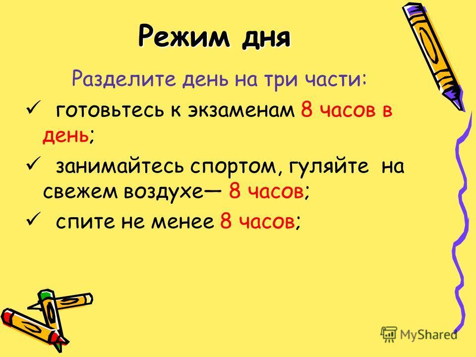 Режим дня Разделите день на три части: готовьтесь к экзаменам 8 часов в день; занимайтесь спортом, гуляйте на свежем воздухе 8 часов; спите не менее 8 часов;