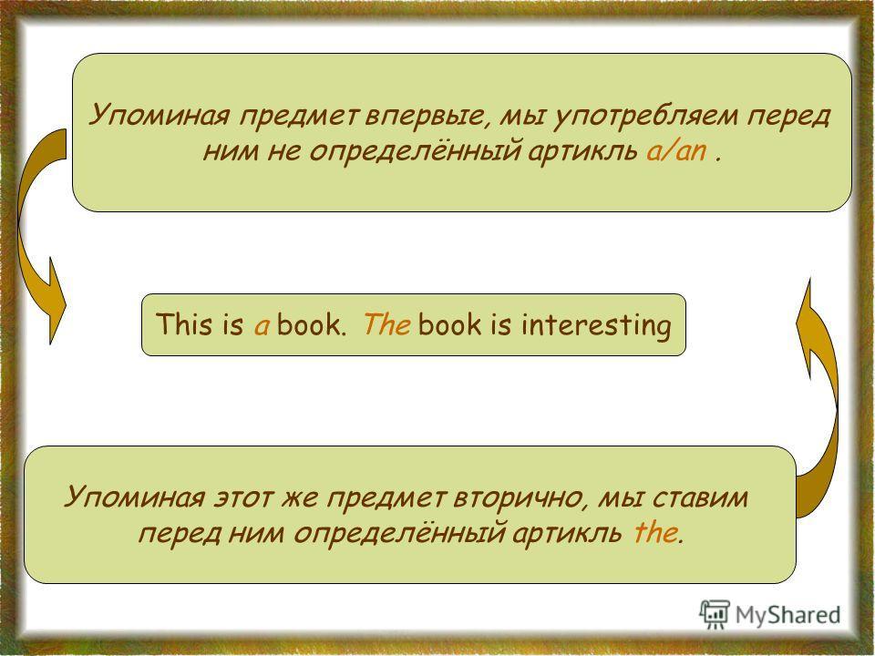 Упоминая предмет впервые, мы употребляем перед ним не определённый артикль a/an. Упоминая этот же предмет вторично, мы ставим перед ним определённый артикль the. This is a book. The book is interesting