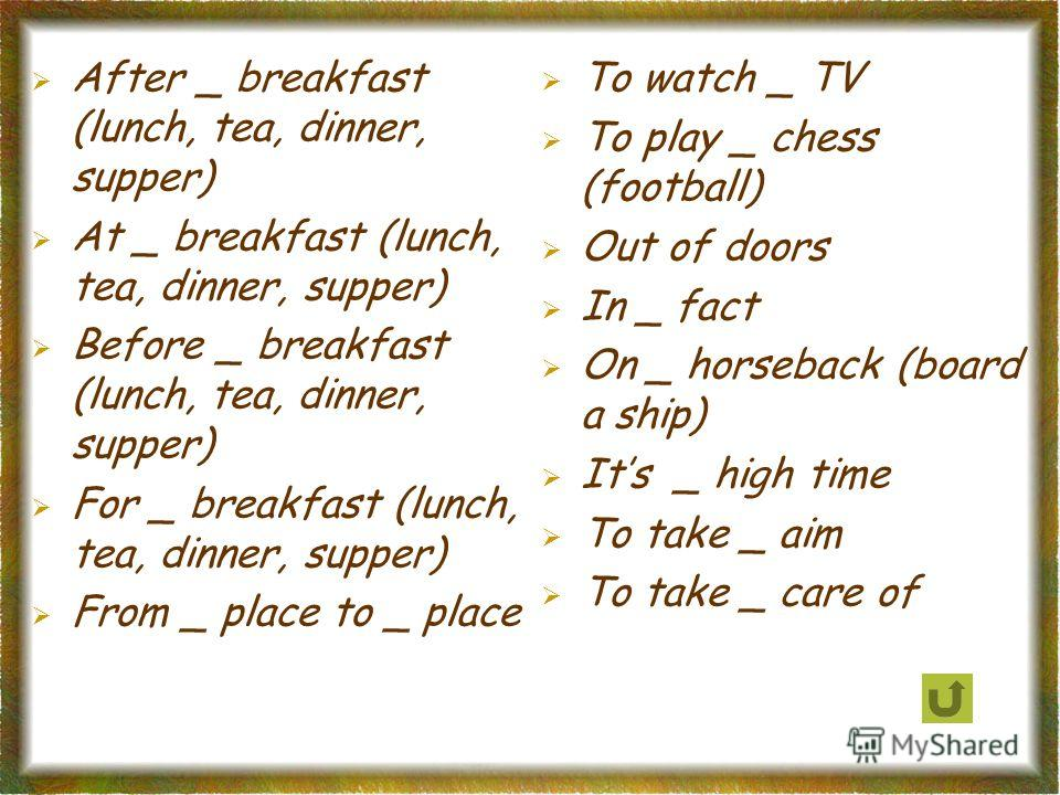 After _ breakfast (lunch, tea, dinner, supper) At _ breakfast (lunch, tea, dinner, supper) Before _ breakfast (lunch, tea, dinner, supper) For _ breakfast (lunch, tea, dinner, supper) From _ place to _ place To watch _ TV To play _ chess (football) O