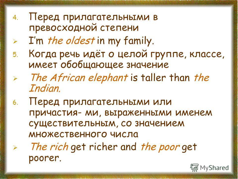 4. Перед прилагательными в превосходной степени Im the oldest in my family. 5. Когда речь идёт о целой группе, классе, имеет обобщающее значение The African elephant is taller than the Indian. 6. Перед прилагательными или причастия- ми, выраженными и