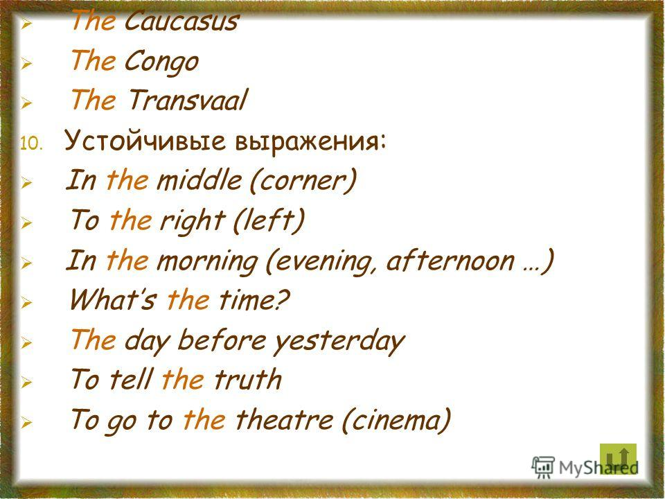 The Caucasus The Congo The Transvaal 10. Устойчивые выражения: In the middle (corner) To the right (left) In the morning (evening, afternoon …) Whats the time? The day before yesterday To tell the truth To go to the theatre (cinema)