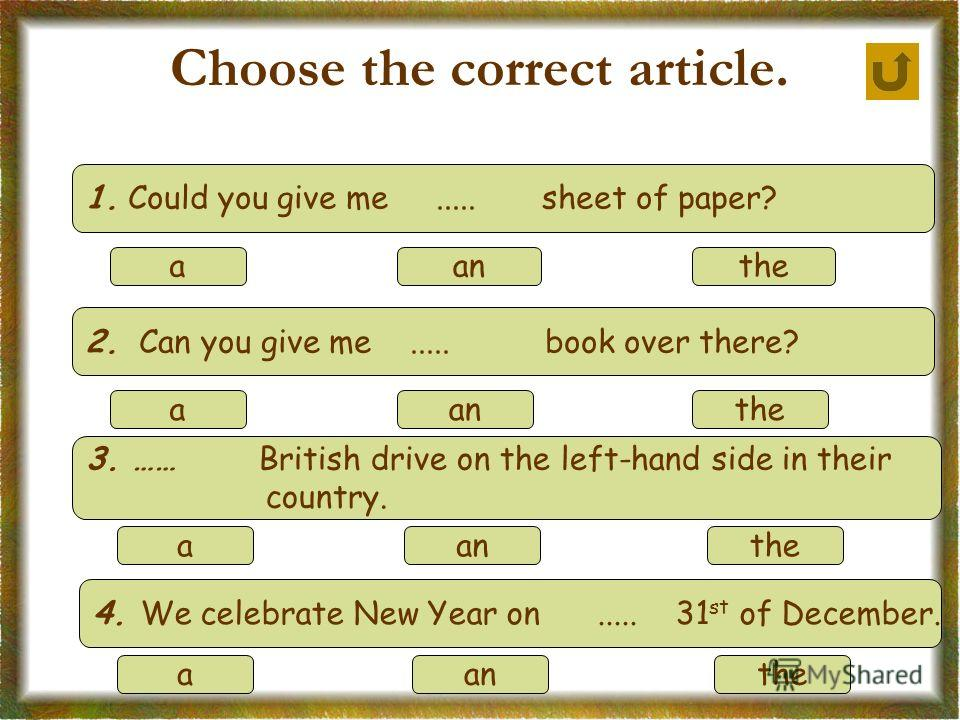 Choose the correct article. 1. Could you give me..... sheet of paper? aanthe 2. Can you give me..... book over there? aanthe 3. …… British drive on the left-hand side in their country. aanthe 4. We celebrate New Year on..... 31 st of December. aanthe