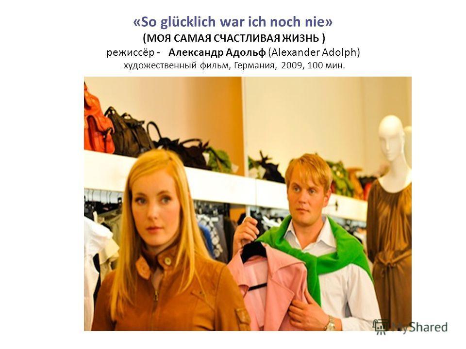 «So glücklich war ich noch nie» (МОЯ САМАЯ СЧАСТЛИВАЯ ЖИЗНЬ ) режиссёр - Александр Адольф (Alexander Adolph) художественный фильм, Германия, 2009, 100 мин.