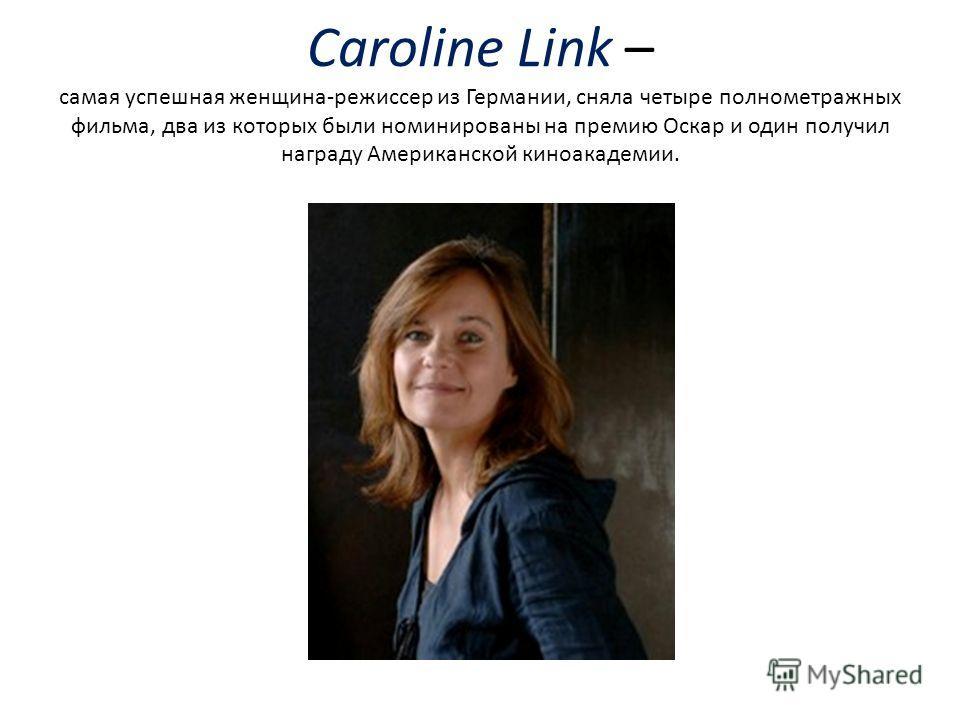 Caroline Link – самая успешная женщина-режиссер из Германии, сняла четыре полнометражных фильма, два из которых были номинированы на премию Оскар и один получил награду Американской киноакадемии.