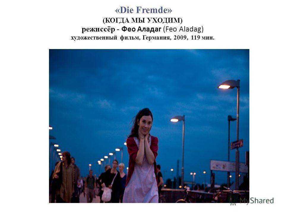 «Die Fremde» (КОГДА МЫ УХОДИМ) режиссёр - Фео Аладаг (Feo Aladag) художественный фильм, Германия, 2009, 119 мин.