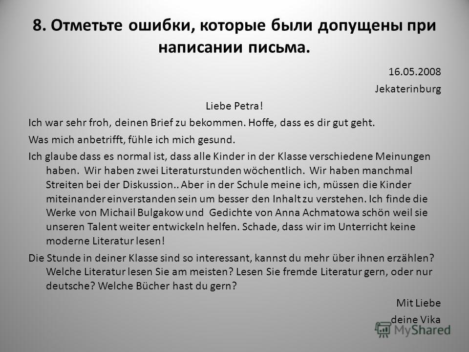 8. Отметьте ошибки, которые были допущены при написании письма. 16.05.2008 Jekaterinburg Liebe Petra! Ich war sehr froh, deinen Brief zu bekommen. Hoffe, dass es dir gut geht. Was mich anbetrifft, fühle ich mich gesund. Ich glaube dass es normal ist,