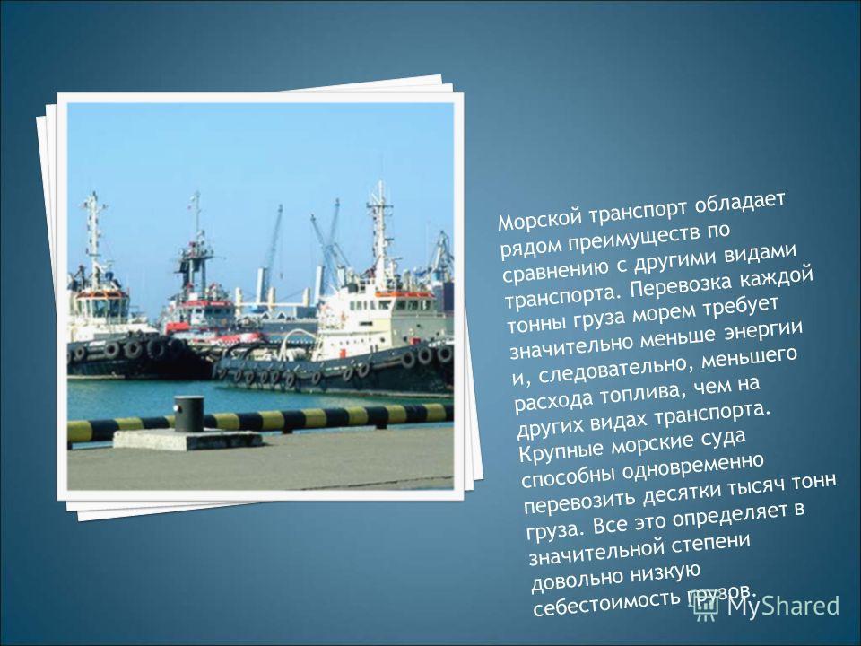 Морской транспорт обладает рядом преимуществ по сравнению с другими видами транспорта. Перевозка каждой тонны груза морем требует значительно меньше энергии и, следовательно, меньшего расхода топлива, чем на других видах транспорта. Крупные морские с