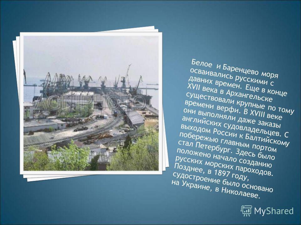 Белое и Баренцево моря осваивались русскими с давних времен. Еще в конце XVII века в Архангельске существовали крупные по тому времени верфи. В XVIII веке они выполняли даже заказы английских судовладельцев. С выходом России к Балтийскому побережью