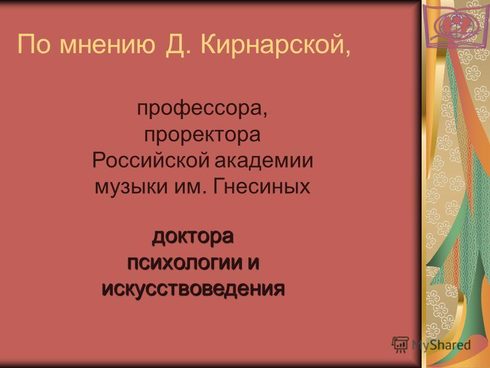 По мнению Д. Кирнарской, профессора, проректора Российской академии музыки им. Гнесиных доктора психологии и искусствоведения