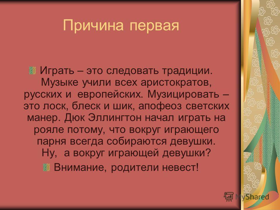Причина первая Играть – это следовать традиции. Музыке учили всех аристократов, русских и европейских. Музицировать – это лоск, блеск и шик, апофеоз светских манер. Дюк Эллингтон начал играть на рояле потому, что вокруг играющего парня всегда собираю