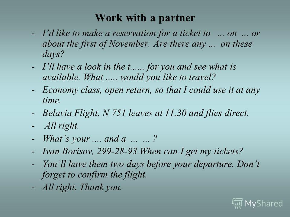 Work with a partner -Id like to make a reservation for a ticket to... on... or about the first of November. Are there any... on these days? -Ill have a look in the t...... for you and see what is available. What..... would you like to travel? -Econom