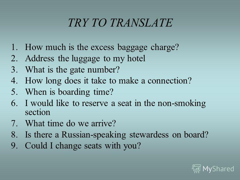 TRY TO TRANSLATE 1.How much is the excess baggage charge? 2.Address the luggage to my hotel 3.What is the gate number? 4.How long does it take to make a connection? 5.When is boarding time? 6.I would like to reserve a seat in the non-smoking section