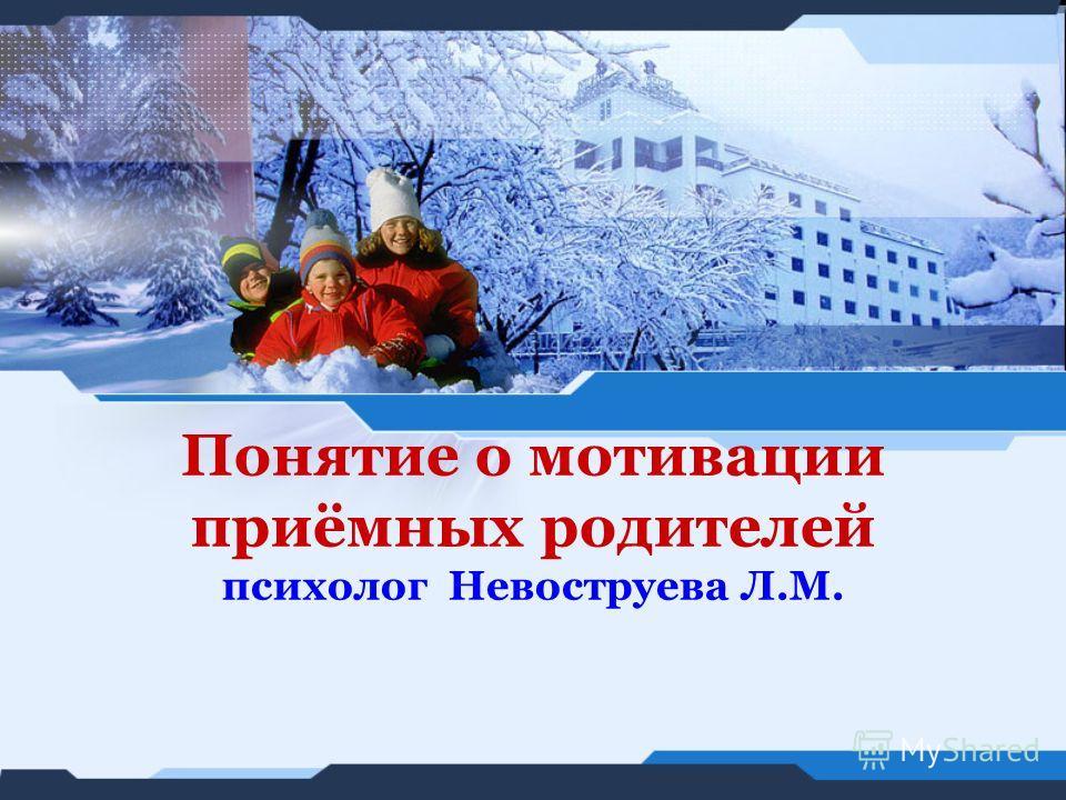 Понятие о мотивации приёмных родителей психолог Невоструева Л.М.