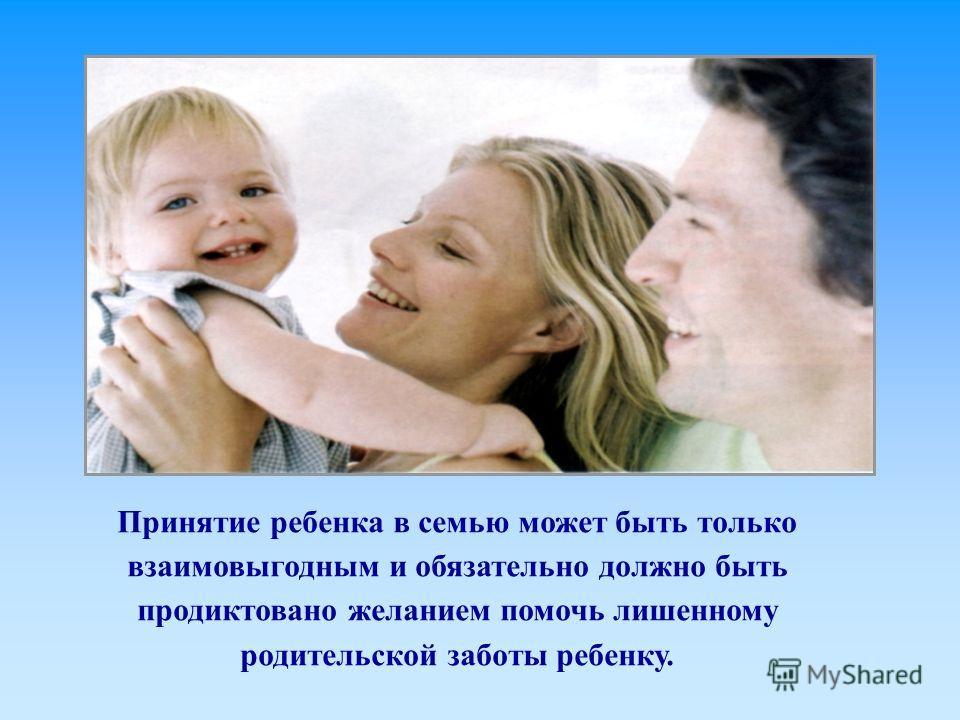 Принятие ребенка в семью может быть только взаимовыгодным и обязательно должно быть продиктовано желанием помочь лишенному родительской заботы ребенку.